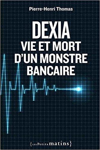 Dexia : vie et mort d'un monstre bancaire - Pierre-Henri Thomas